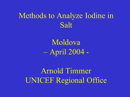 Methods to Analyze Iodine in Salt Moldova – April 2004 - Arnold Timmer UNICEF Regional Office.
