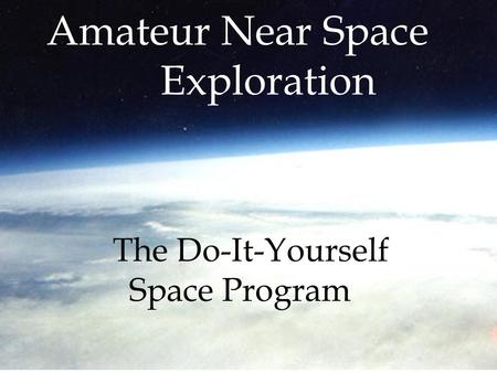 The Do-It-Yourself Space Program Amateur Near Space Exploration.