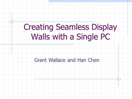 Creating Seamless Display Walls with a Single PC Grant Wallace and Han Chen.