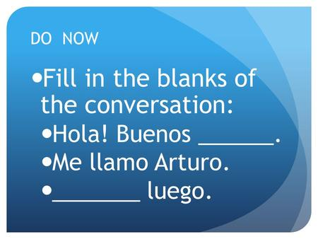 DO NOW Fill in the blanks of the conversation: Hola! Buenos ______. Me llamo Arturo. _______ luego.