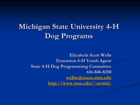 Michigan State University 4-H Dog Programs Elizabeth Scott Wells Extension 4-H Youth Agent State 4-H Dog Programming Committee 616-846-8250