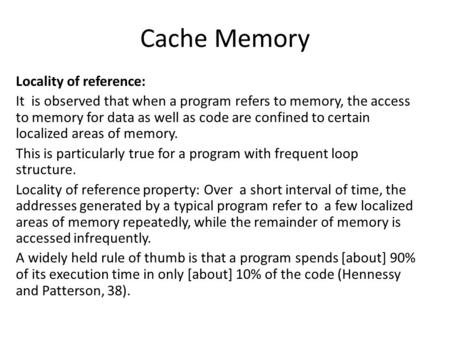 Cache Memory Locality of reference: It is observed that when a program refers to memory, the access to memory for data as well as code are confined to.