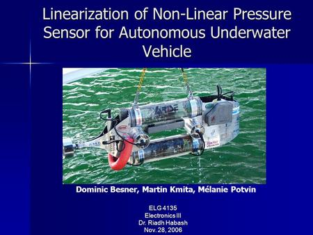 Linearization of Non-Linear Pressure Sensor for Autonomous Underwater Vehicle ELG 4135 Electronics III Dr. Riadh Habash Nov. 28, 2006 Presented By: Dominic.