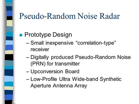"Pseudo-Random Noise Radar n Prototype Design –Small inexpensive ""correlation-type"" receiver –Digitally produced Pseudo-Random Noise (PRN) for transmitter."