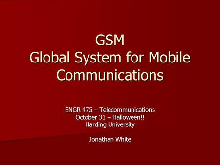 GSM Global System for Mobile Communications ENGR 475 – Telecommunications October 31 – Halloween!! Harding University Jonathan White.