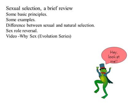 Sexual selection, a brief review Some basic principles. Some examples. Difference between sexual and natural selection. Sex role reversal. Video -Why Sex.