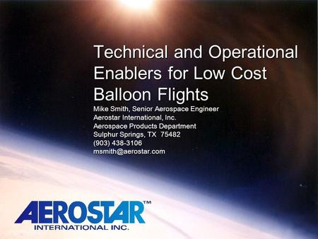 Technical and Operational Enablers for Low Cost Balloon Flights Mike Smith, Senior Aerospace Engineer Aerostar International, Inc. Aerospace Products.