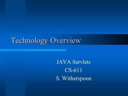 Technology Overview JAVA Servlets CS-611 S. Witherspoon.