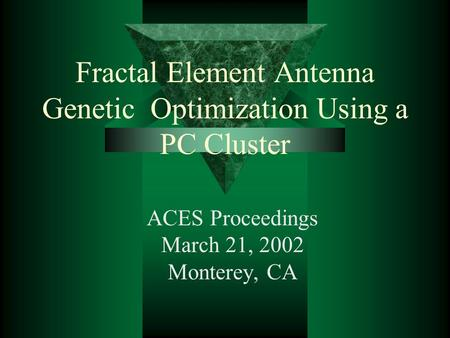 Fractal Element Antenna Genetic Optimization Using a PC Cluster ACES Proceedings March 21, 2002 Monterey, CA.