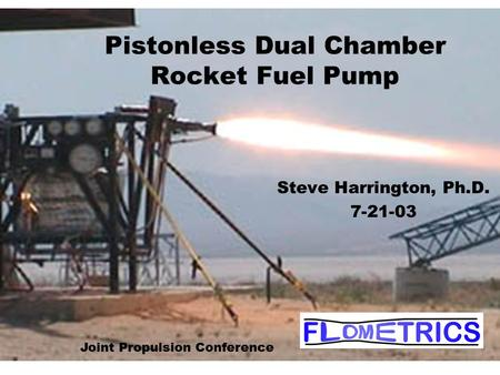 Pistonless Dual Chamber Rocket Fuel Pump Steve Harrington, Ph.D. 7-21-03 Joint Propulsion Conference.
