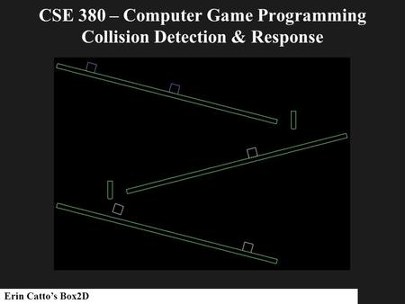 CSE 380 – Computer Game Programming Collision Detection & Response Erin Catto's Box2D.