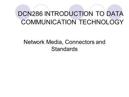 DCN286 INTRODUCTION TO DATA COMMUNICATION TECHNOLOGY Network Media, Connectors and Standards.