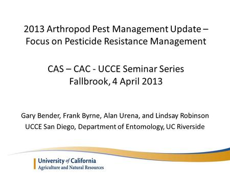 2013 Arthropod Pest Management Update – Focus on Pesticide Resistance Management CAS – CAC - UCCE Seminar Series Fallbrook, 4 April 2013 Gary Bender, Frank.