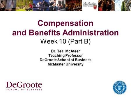 Compensation and Benefits Administration Week 10 (Part B) Dr. Teal McAteer Teaching Professor DeGroote School of Business McMaster University.
