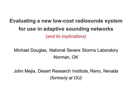 Evaluating a new low-cost radiosonde system for use in adaptive sounding networks (and its implications) Michael Douglas, National Severe Storms Laboratory.