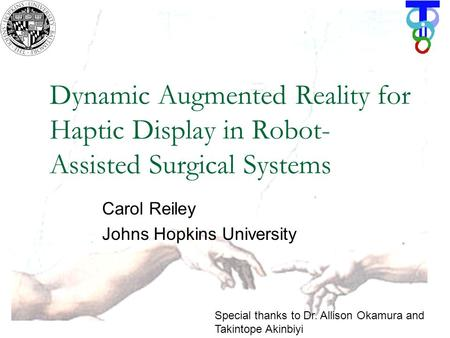 Dynamic Augmented Reality for Haptic Display in Robot- Assisted Surgical Systems Carol Reiley Johns Hopkins University Special thanks to Dr. Allison Okamura.