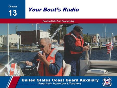 Boating Skills And Seamanship 1 Copyright 2007 - Coast Guard Auxiliary Association, Inc. Your Boat's Radio Chapter 13.