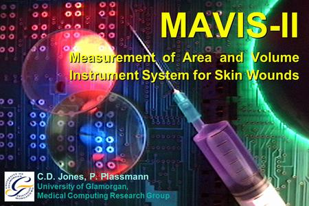 MAVIS-II Measurement of Area and Volume Instrument System for Skin Wounds C.D. Jones, P. Plassmann University of Glamorgan, Medical Computing Research.