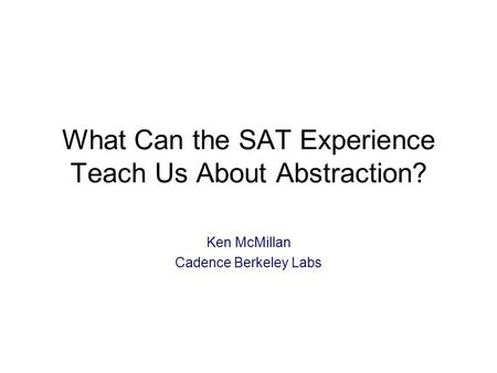 What Can the SAT Experience Teach Us About Abstraction? Ken McMillan Cadence Berkeley Labs.