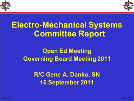 16 Sep 2011 Open Ed - 1 Electro-Mechanical Systems Committee Report Open Ed Meeting Governing Board Meeting 2011 R/C Gene A. Danko, SN 16 September 2011.