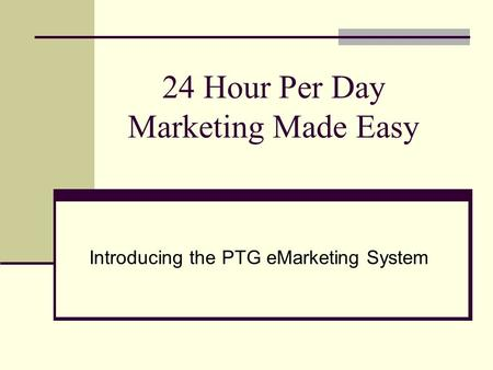 24 Hour Per Day Marketing Made Easy Introducing the PTG eMarketing System.