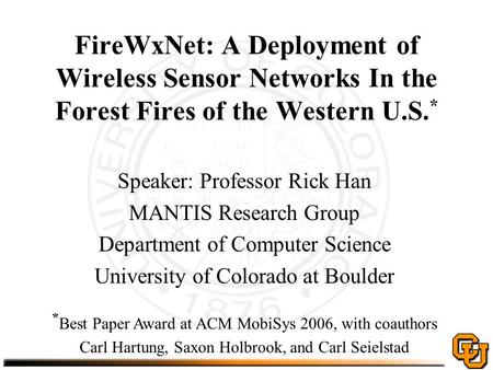 FireWxNet: A Deployment of Wireless Sensor Networks In the Forest Fires of the Western U.S. * Speaker: Professor Rick Han MANTIS Research Group Department.