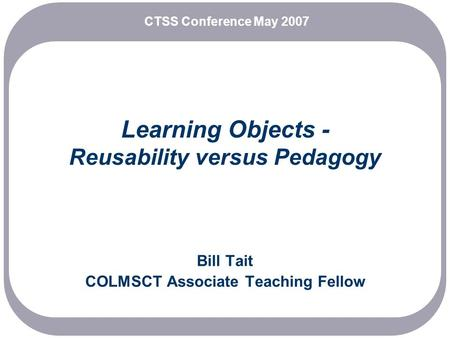 Learning Objects - Reusability versus Pedagogy Bill Tait COLMSCT Associate Teaching Fellow CTSS Conference May 2007.
