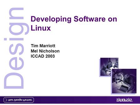 Design Developing Software on Linux Tim Marriott Mel Nicholson ICCAD 2003.
