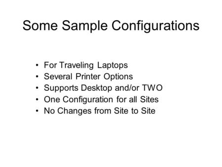 Some Sample Configurations For Traveling Laptops Several Printer Options Supports Desktop and/or TWO One Configuration for all Sites No Changes from Site.