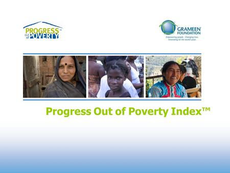 Progress Out of Poverty Index™. Progress Out of Poverty Index™ Overview What is the PPI? An objective client poverty assessment and targeting tool, which: