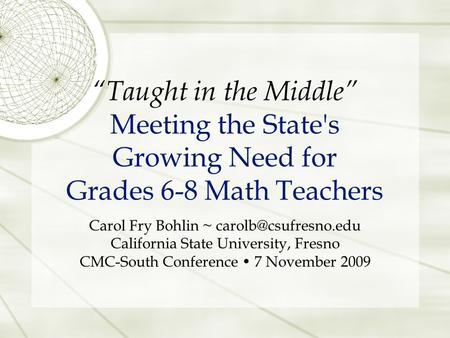 """Taught in the Middle"" Meeting the State's Growing Need for Grades 6-8 Math Teachers Carol Fry Bohlin ~ California State University,"