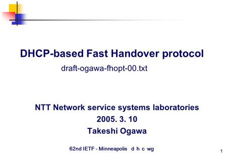 1 DHCP-based Fast Handover protocol NTT Network service systems laboratories 2005. 3. 10 Takeshi Ogawa draft-ogawa-fhopt-00.txt 62nd IETF - Minneapolis.