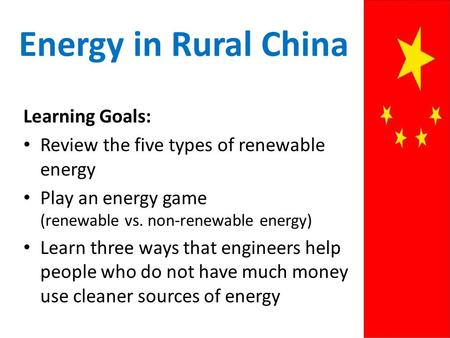 Energy in Rural China Learning Goals: Review the five types of renewable energy Play an energy game (renewable vs. non-renewable energy) Learn three ways.