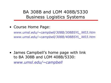 BA 308B and LOM 408B/5330 Business Logistics Systems Course Home Page: www.umsl.edu/~campbell/308B/308BSYL_W03.htm www.umsl.edu/~campbell/308B/408BSYL_W03.htm.