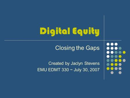 Digital Equity Closing the Gaps Created by Jaclyn Stevens EMU EDMT 330 ~ July 30, 2007.