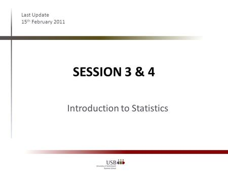 SESSION 3 & 4 Last Update 15 th February 2011 Introduction to Statistics.