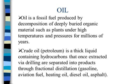 OIL  Oil is a fossil fuel produced by decomposition of deeply buried organic material such as plants under high temperatures and pressures for millions.