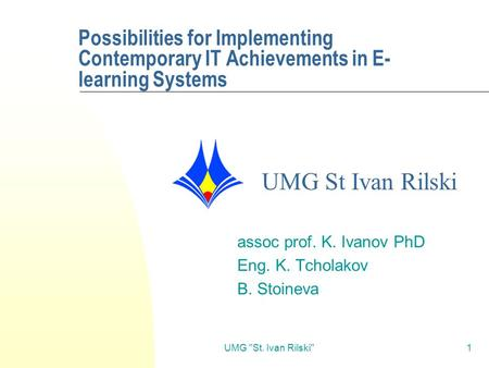 UMG St. Ivan Rilski1 Possibilities for Implementing Contemporary IT Achievements in E- learning Systems assoc prof. K. Ivanov PhD Eng. K. Tcholakov B.