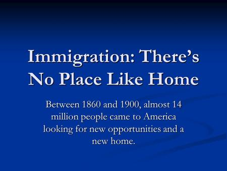 Immigration: There's No Place Like Home Between 1860 and 1900, almost 14 million people came to America looking for new opportunities and a new home.