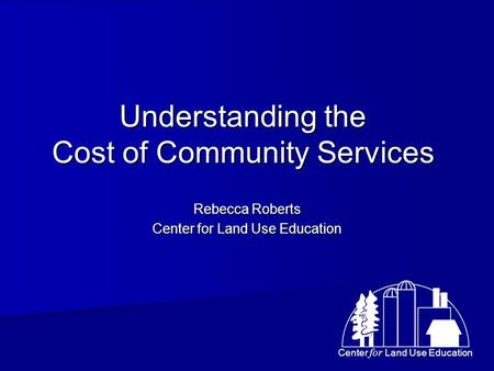 Center for Land Use Education Understanding the Cost of Community Services Rebecca Roberts Center for Land Use Education.