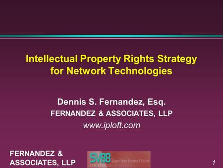 1 Intellectual Property Rights Strategy for Network Technologies Dennis S. Fernandez, Esq. FERNANDEZ & ASSOCIATES, LLP www.iploft.com FERNANDEZ & ASSOCIATES,