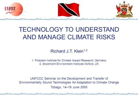 TECHNOLOGY TO UNDERSTAND AND MANAGE CLIMATE RISKS Richard J.T. Klein 1,2 1. Potsdam Institute for Climate Impact Research, Germany 2. Stockholm Environment.
