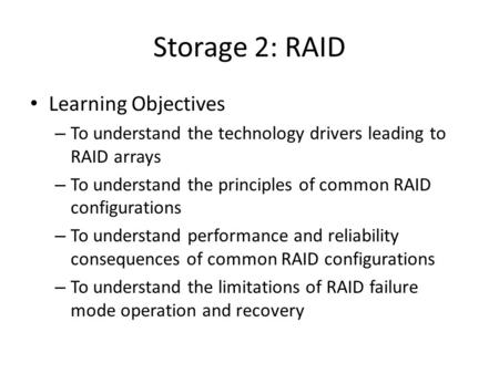 Storage 2: RAID Learning Objectives – To understand the technology drivers leading to RAID arrays – To understand the principles of common RAID configurations.