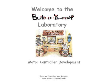 Creative Inventions and Robotics www.build-it-yourself.com Laboratory Welcome to the Motor Controller Development.