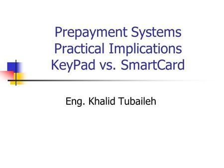 Prepayment Systems Practical Implications KeyPad vs. SmartCard Eng. Khalid Tubaileh.