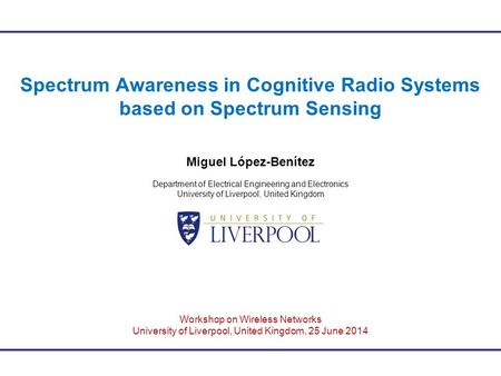 Spectrum Awareness in Cognitive Radio Systems based on Spectrum Sensing Miguel López-Benítez Department of Electrical Engineering and Electronics University.