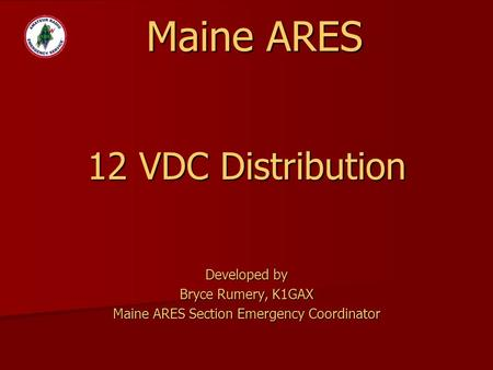 Developed by Bryce Rumery, K1GAX Maine ARES Section Emergency Coordinator 12 VDC Distribution Maine ARES.