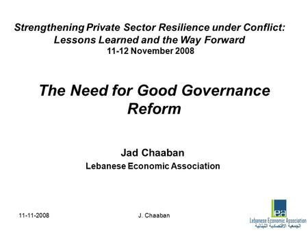 11-11-2008J. Chaaban The Need for Good Governance Reform Jad Chaaban Lebanese Economic Association Strengthening Private Sector Resilience under Conflict: