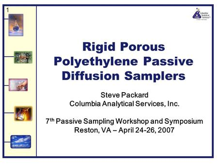 1 Rigid Porous Polyethylene Passive Diffusion Samplers Steve Packard Columbia Analytical Services, Inc. 7 th Passive Sampling Workshop and Symposium Reston,