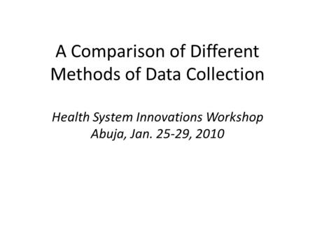 A Comparison of Different Methods of Data Collection Health System Innovations Workshop Abuja, Jan. 25-29, 2010.